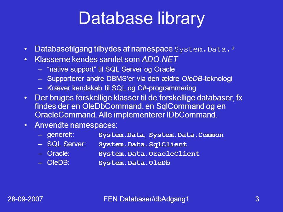 28-09-2007FEN Databaser/dbAdgang13 Database library Databasetilgang tilbydes af namespace System.Data.* Klasserne kendes samlet som ADO.NET – native support til SQL Server og Oracle –Supporterer andre DBMS'er via den ældre OleDB-teknologi –Kræver kendskab til SQL og C#-programmering Der bruges forskellige klasser til de forskellige databaser, fx findes der en OleDbCommand, en SqlCommand og en OracleCommand.