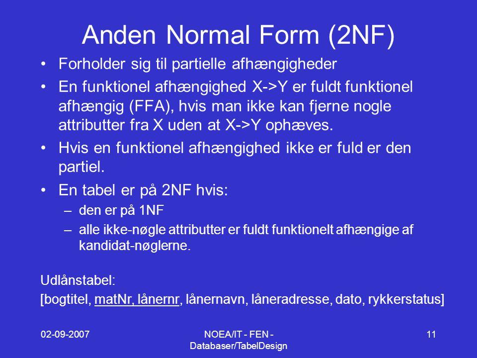 02-09-2007NOEA/IT - FEN - Databaser/TabelDesign 11 Anden Normal Form (2NF) Forholder sig til partielle afhængigheder En funktionel afhængighed X->Y er fuldt funktionel afhængig (FFA), hvis man ikke kan fjerne nogle attributter fra X uden at X->Y ophæves.