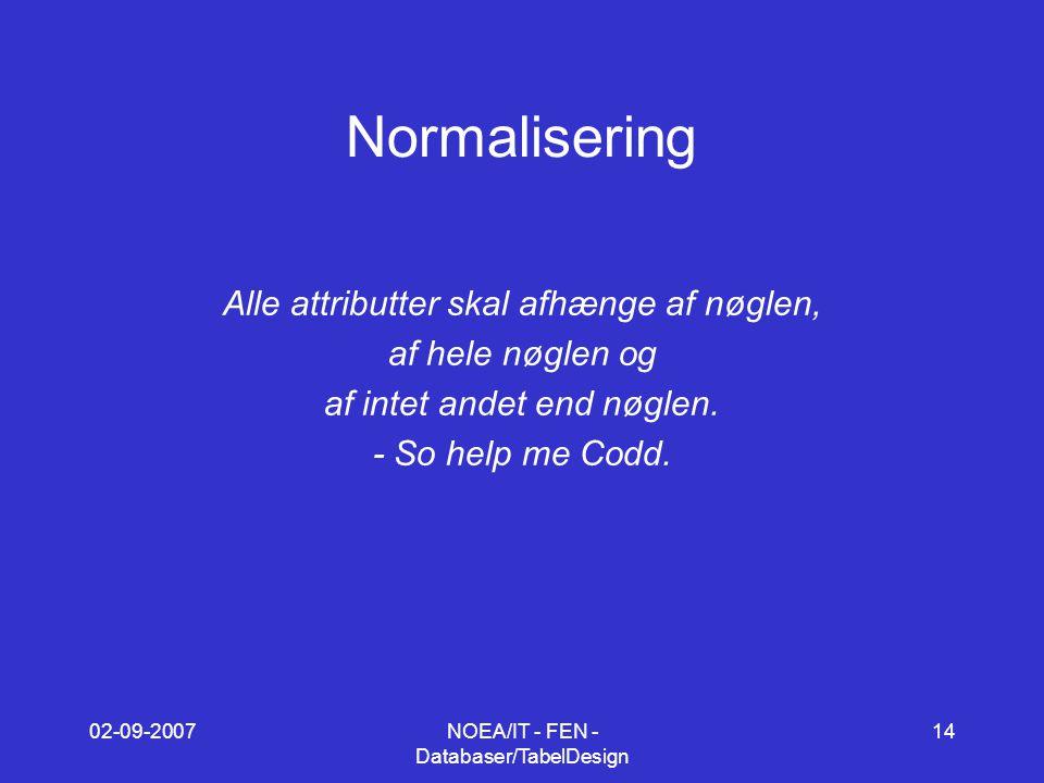 02-09-2007NOEA/IT - FEN - Databaser/TabelDesign 14 Normalisering Alle attributter skal afhænge af nøglen, af hele nøglen og af intet andet end nøglen.