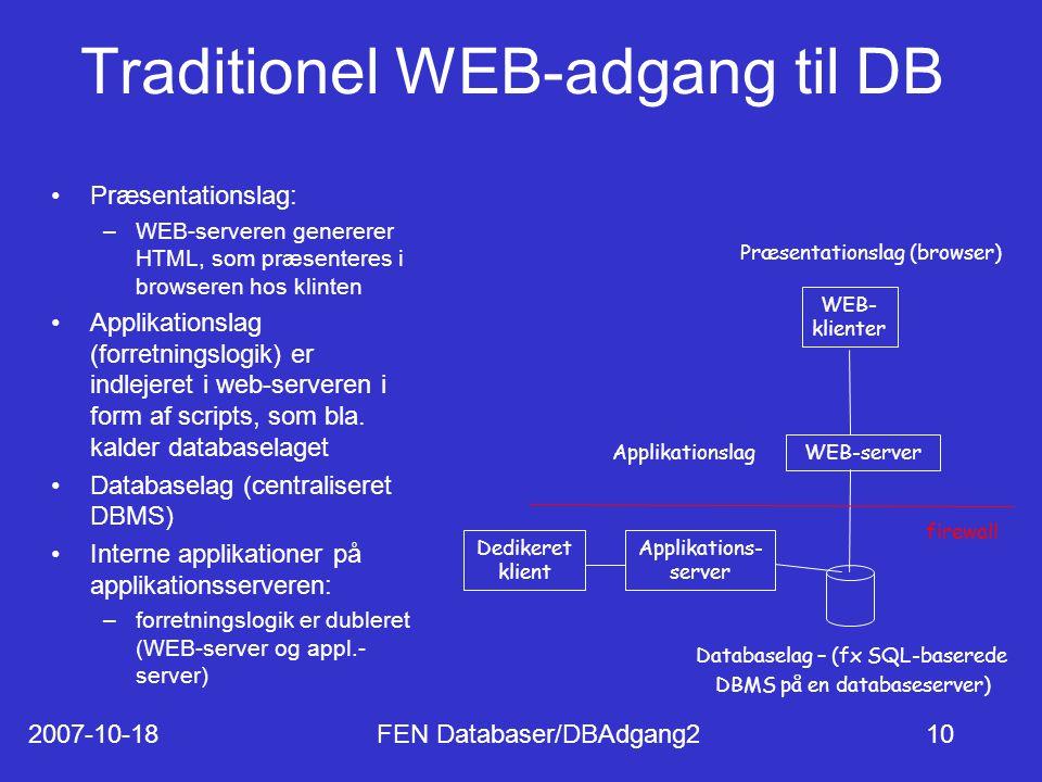 2007-10-18FEN Databaser/DBAdgang210 Traditionel WEB-adgang til DB Præsentationslag: –WEB-serveren genererer HTML, som præsenteres i browseren hos klinten Applikationslag (forretningslogik) er indlejeret i web-serveren i form af scripts, som bla.