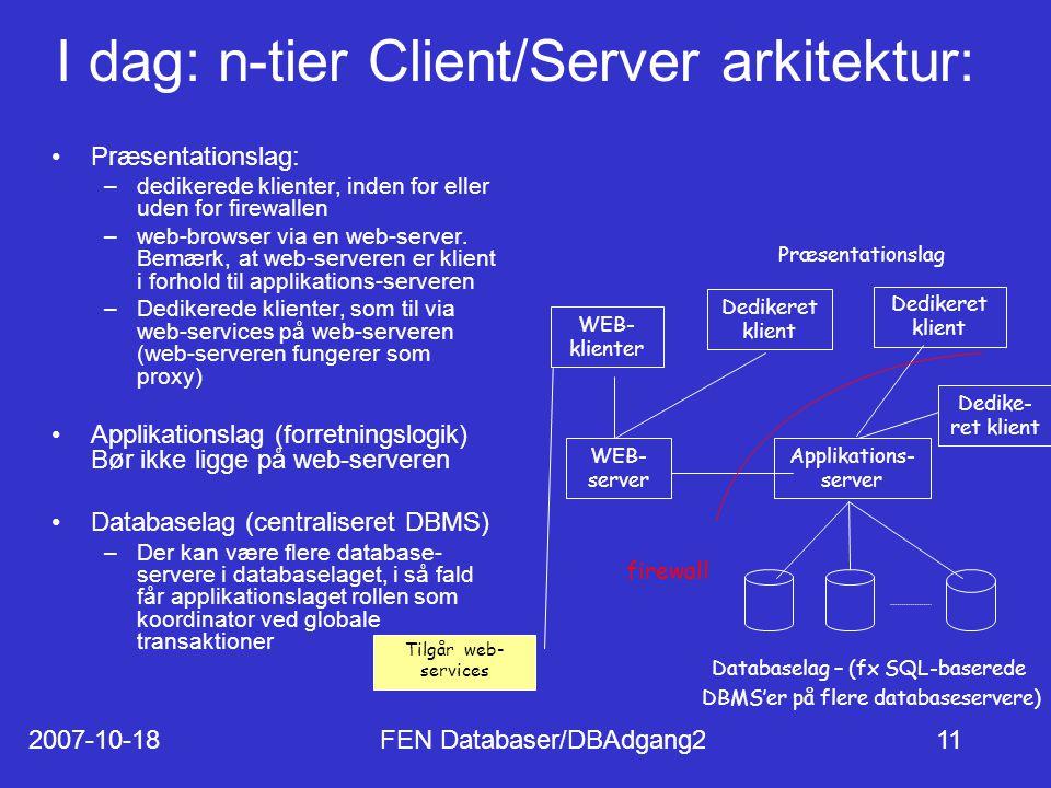2007-10-18FEN Databaser/DBAdgang211 I dag: n-tier Client/Server arkitektur: Præsentationslag: –dedikerede klienter, inden for eller uden for firewallen –web-browser via en web-server.