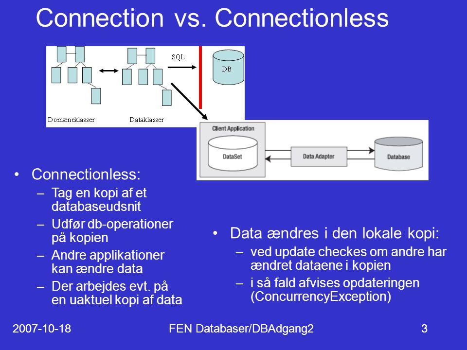2007-10-18FEN Databaser/DBAdgang23 Connectionless: –Tag en kopi af et databaseudsnit –Udfør db-operationer på kopien –Andre applikationer kan ændre data –Der arbejdes evt.