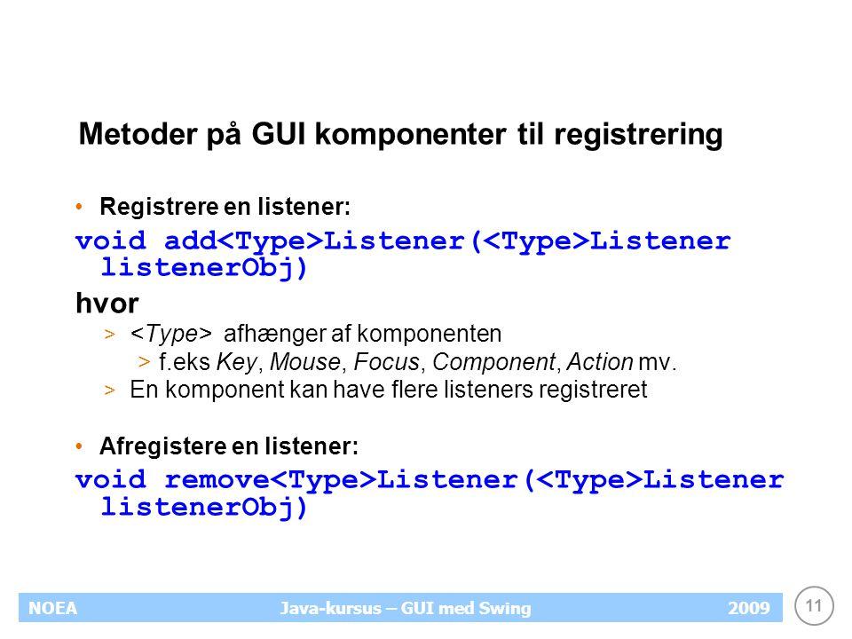 11 NOEA2009Java-kursus – GUI med Swing Metoder på GUI komponenter til registrering Registrere en listener: void add Listener( Listener listenerObj) hvor > afhænger af komponenten >f.eks Key, Mouse, Focus, Component, Action mv.