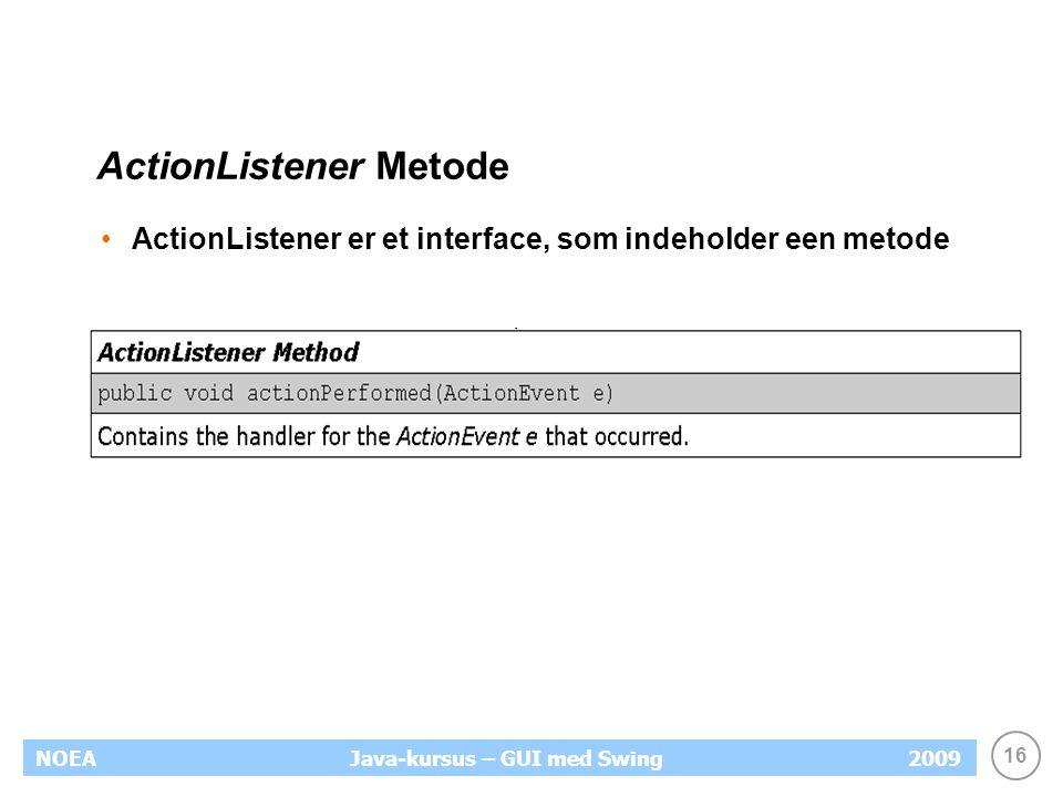 16 NOEA2009Java-kursus – GUI med Swing ActionListener Metode ActionListener er et interface, som indeholder een metode