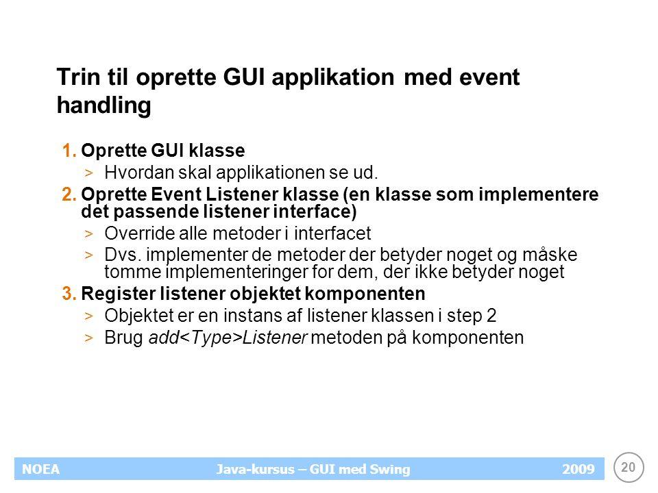 20 NOEA2009Java-kursus – GUI med Swing Trin til oprette GUI applikation med event handling 1.Oprette GUI klasse > Hvordan skal applikationen se ud.