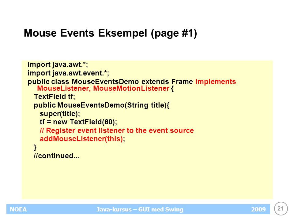 21 NOEA2009Java-kursus – GUI med Swing Mouse Events Eksempel (page #1) import java.awt.*; import java.awt.event.*; public class MouseEventsDemo extends Frame implements MouseListener, MouseMotionListener { TextField tf; public MouseEventsDemo(String title){ super(title); tf = new TextField(60); // Register event listener to the event source addMouseListener(this); } //continued...