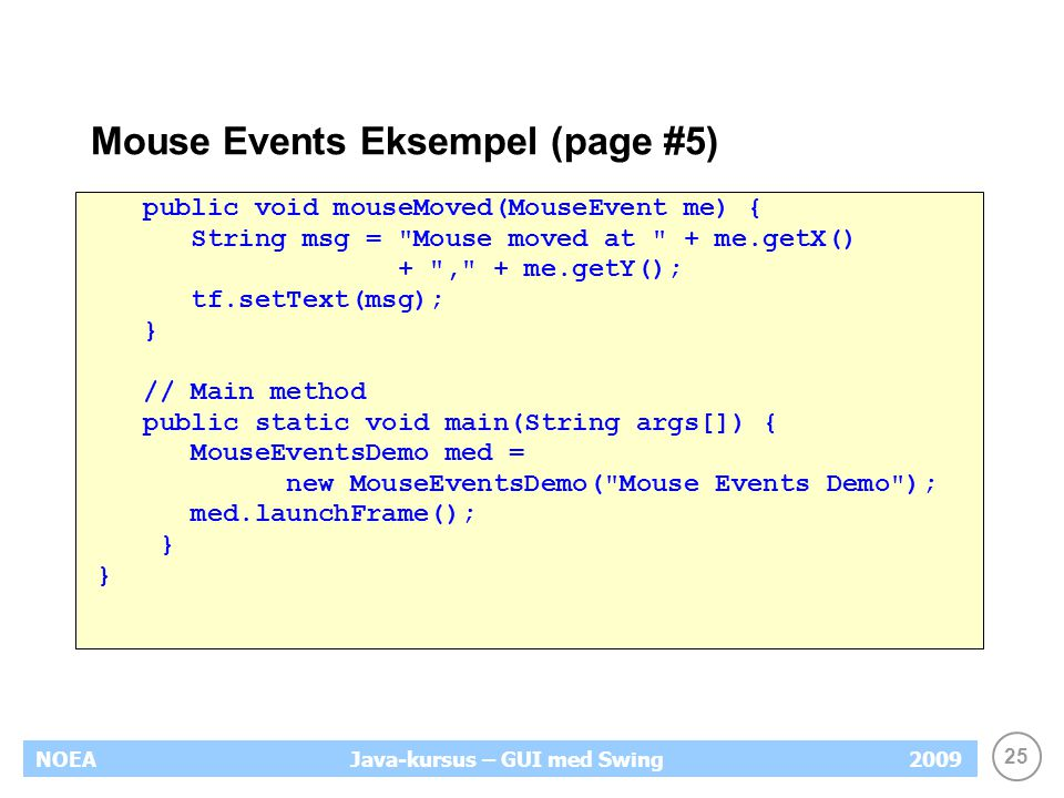 25 NOEA2009Java-kursus – GUI med Swing Mouse Events Eksempel (page #5) public void mouseMoved(MouseEvent me) { String msg = Mouse moved at + me.getX() + , + me.getY(); tf.setText(msg); } // Main method public static void main(String args[]) { MouseEventsDemo med = new MouseEventsDemo( Mouse Events Demo ); med.launchFrame(); }