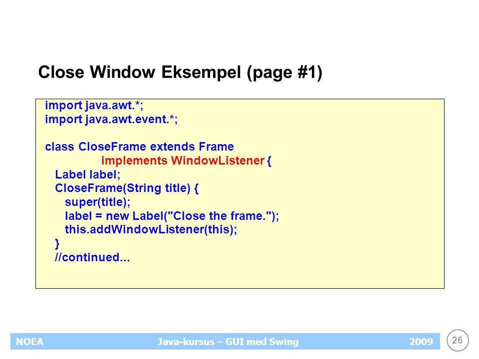 26 NOEA2009Java-kursus – GUI med Swing Close Window Eksempel (page #1) import java.awt.*; import java.awt.event.*; class CloseFrame extends Frame implements WindowListener { Label label; CloseFrame(String title) { super(title); label = new Label( Close the frame. ); this.addWindowListener(this); } //continued...