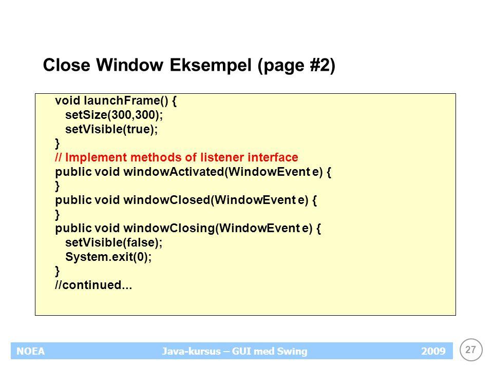 27 NOEA2009Java-kursus – GUI med Swing Close Window Eksempel (page #2) void launchFrame() { setSize(300,300); setVisible(true); } // Implement methods of listener interface public void windowActivated(WindowEvent e) { } public void windowClosed(WindowEvent e) { } public void windowClosing(WindowEvent e) { setVisible(false); System.exit(0); } //continued...
