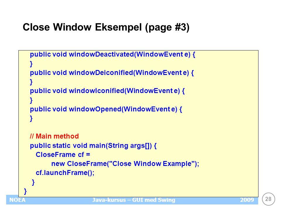 28 NOEA2009Java-kursus – GUI med Swing Close Window Eksempel (page #3) public void windowDeactivated(WindowEvent e) { } public void windowDeiconified(WindowEvent e) { } public void windowIconified(WindowEvent e) { } public void windowOpened(WindowEvent e) { } // Main method public static void main(String args[]) { CloseFrame cf = new CloseFrame( Close Window Example ); cf.launchFrame(); }