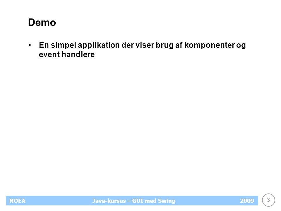 3 NOEA2009Java-kursus – GUI med Swing Demo En simpel applikation der viser brug af komponenter og event handlere