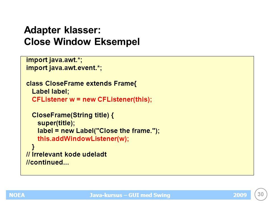 30 NOEA2009Java-kursus – GUI med Swing Adapter klasser: Close Window Eksempel import java.awt.*; import java.awt.event.*; class CloseFrame extends Frame{ Label label; CFListener w = new CFListener(this); CloseFrame(String title) { super(title); label = new Label( Close the frame. ); this.addWindowListener(w); } // Irrelevant kode udeladt //continued...