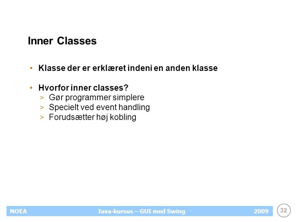 32 NOEA2009Java-kursus – GUI med Swing Inner Classes Klasse der er erklæret indeni en anden klasse Hvorfor inner classes.