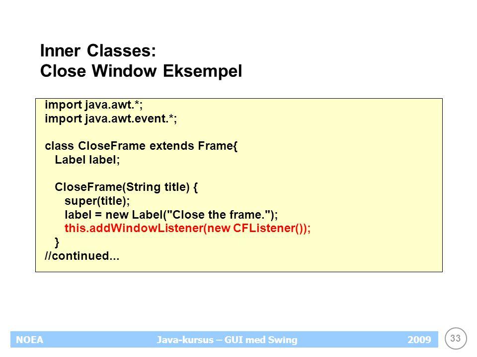 33 NOEA2009Java-kursus – GUI med Swing Inner Classes: Close Window Eksempel import java.awt.*; import java.awt.event.*; class CloseFrame extends Frame{ Label label; CloseFrame(String title) { super(title); label = new Label( Close the frame. ); this.addWindowListener(new CFListener()); } //continued...