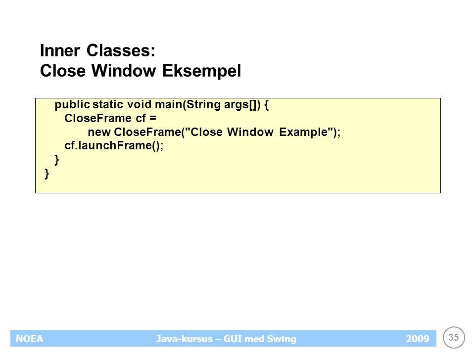 35 NOEA2009Java-kursus – GUI med Swing Inner Classes: Close Window Eksempel public static void main(String args[]) { CloseFrame cf = new CloseFrame( Close Window Example ); cf.launchFrame(); }