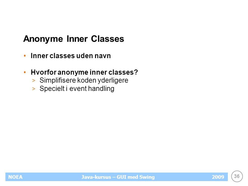36 NOEA2009Java-kursus – GUI med Swing Anonyme Inner Classes Inner classes uden navn Hvorfor anonyme inner classes.