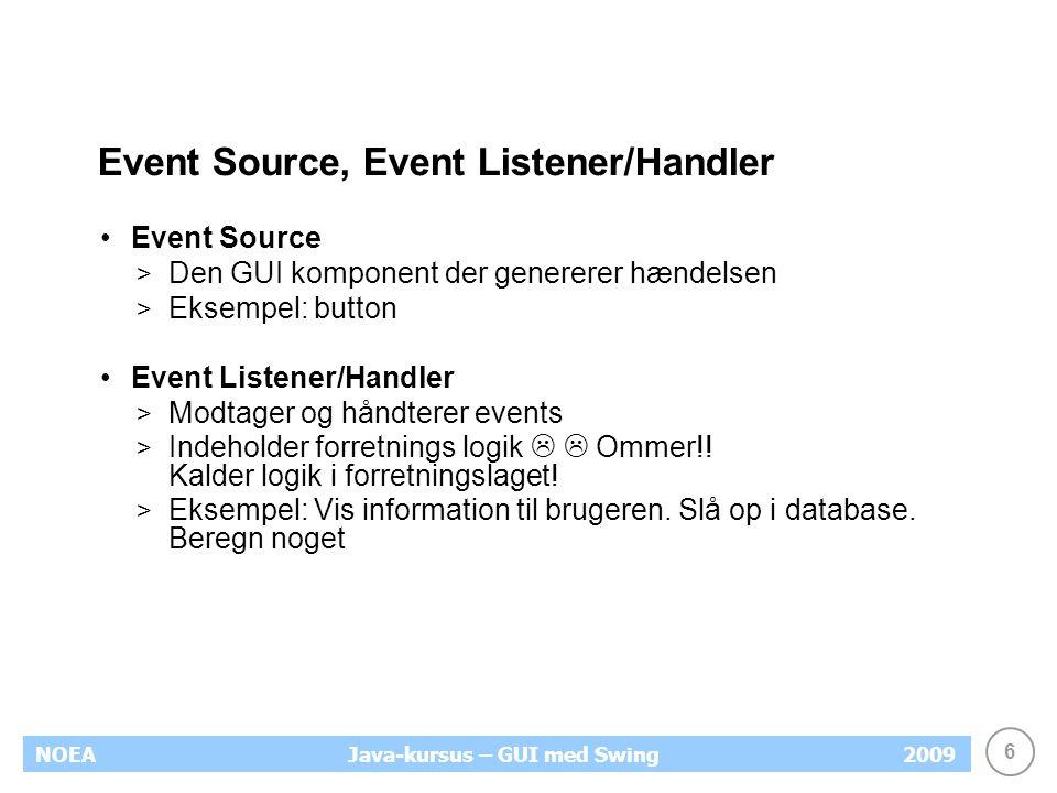 6 NOEA2009Java-kursus – GUI med Swing Event Source, Event Listener/Handler Event Source > Den GUI komponent der genererer hændelsen > Eksempel: button Event Listener/Handler > Modtager og håndterer events > Indeholder forretnings logik   Ommer!.
