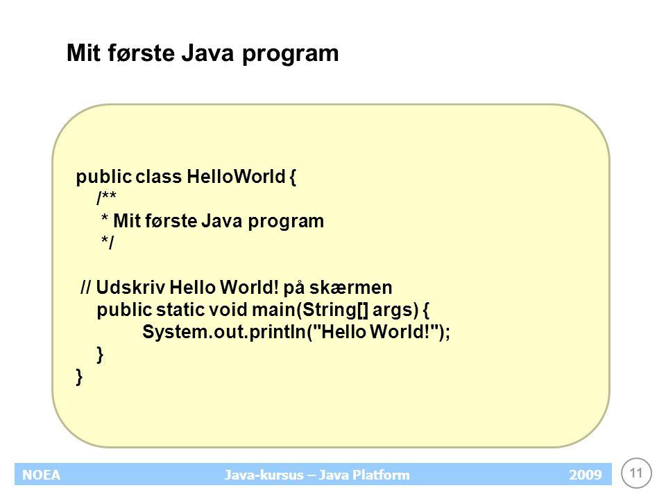 11 NOEA2009Java-kursus – Java Platform Mit første Java program public class HelloWorld { /** * Mit første Java program */ // Udskriv Hello World.