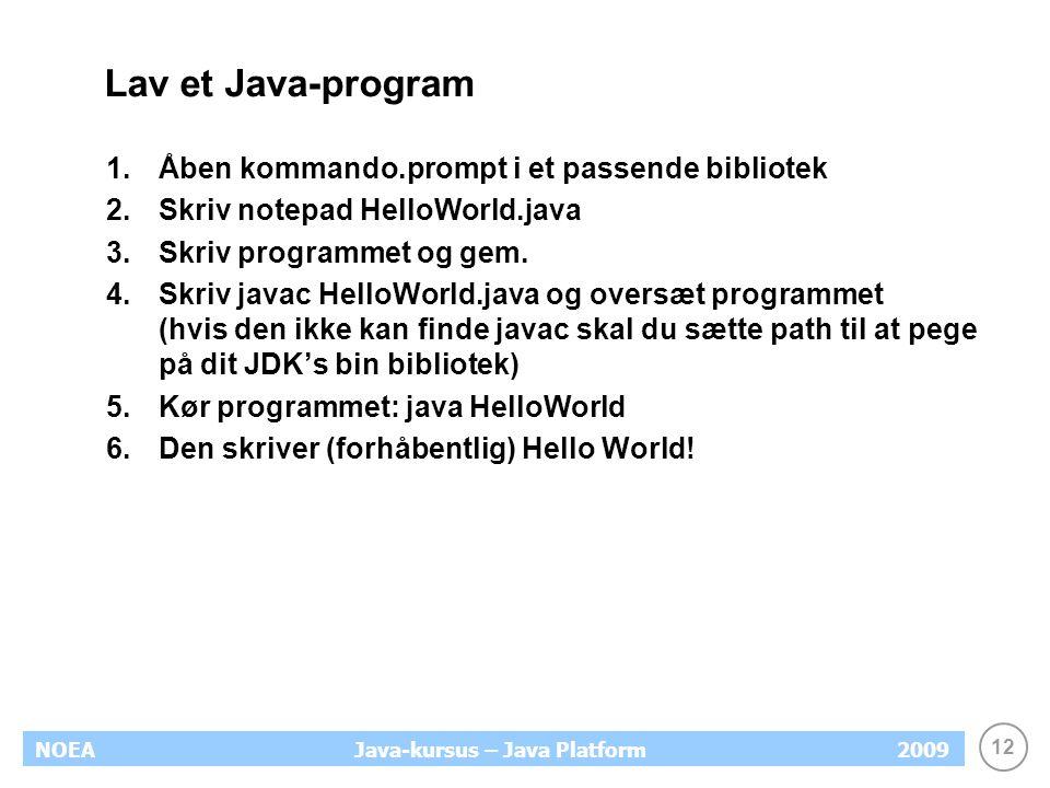 12 NOEA2009Java-kursus – Java Platform Lav et Java-program 1.Åben kommando.prompt i et passende bibliotek 2.Skriv notepad HelloWorld.java 3.Skriv programmet og gem.