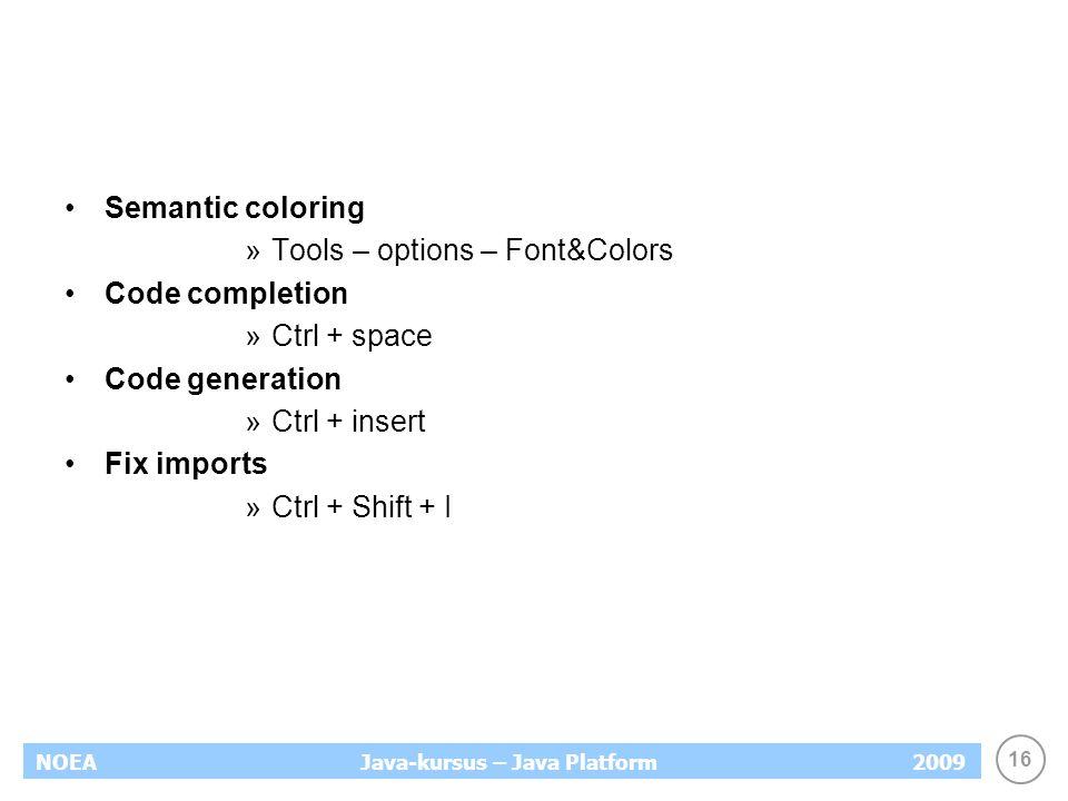 16 NOEA2009Java-kursus – Java Platform Semantic coloring »Tools – options – Font&Colors Code completion »Ctrl + space Code generation »Ctrl + insert Fix imports »Ctrl + Shift + I