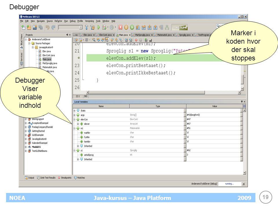 19 NOEA2009Java-kursus – Java Platform Debugger Viser variable indhold Marker i koden hvor der skal stoppes Debugger