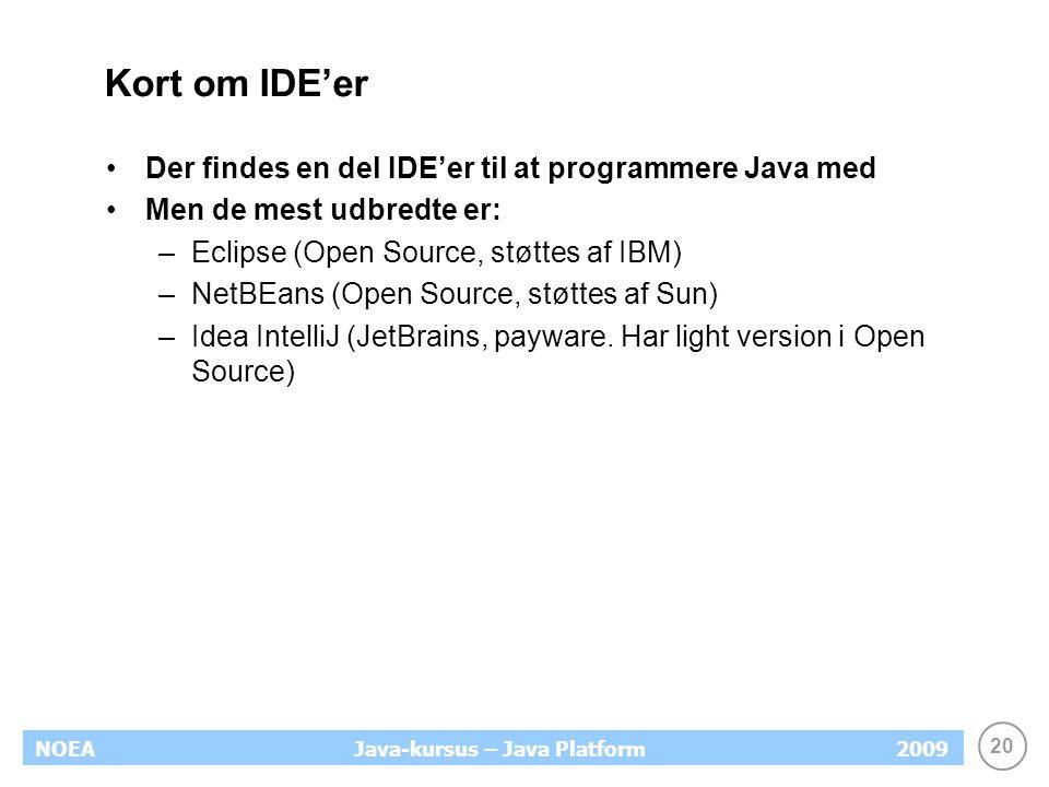 20 NOEA2009Java-kursus – Java Platform Kort om IDE'er Der findes en del IDE'er til at programmere Java med Men de mest udbredte er: –Eclipse (Open Source, støttes af IBM) –NetBEans (Open Source, støttes af Sun) –Idea IntelliJ (JetBrains, payware.
