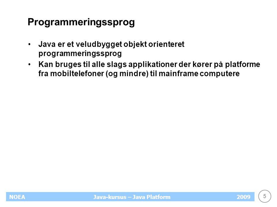 5 NOEA2009Java-kursus – Java Platform Programmeringssprog Java er et veludbygget objekt orienteret programmeringssprog Kan bruges til alle slags applikationer der kører på platforme fra mobiltelefoner (og mindre) til mainframe computere