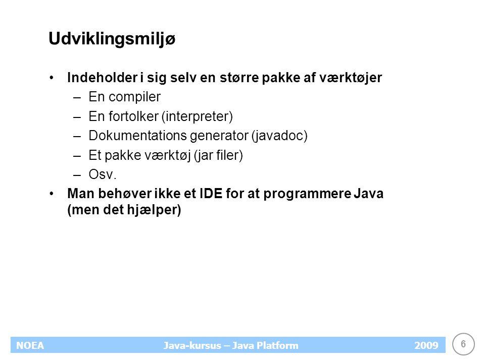 6 NOEA2009Java-kursus – Java Platform Udviklingsmiljø Indeholder i sig selv en større pakke af værktøjer –En compiler –En fortolker (interpreter) –Dokumentations generator (javadoc) –Et pakke værktøj (jar filer) –Osv.