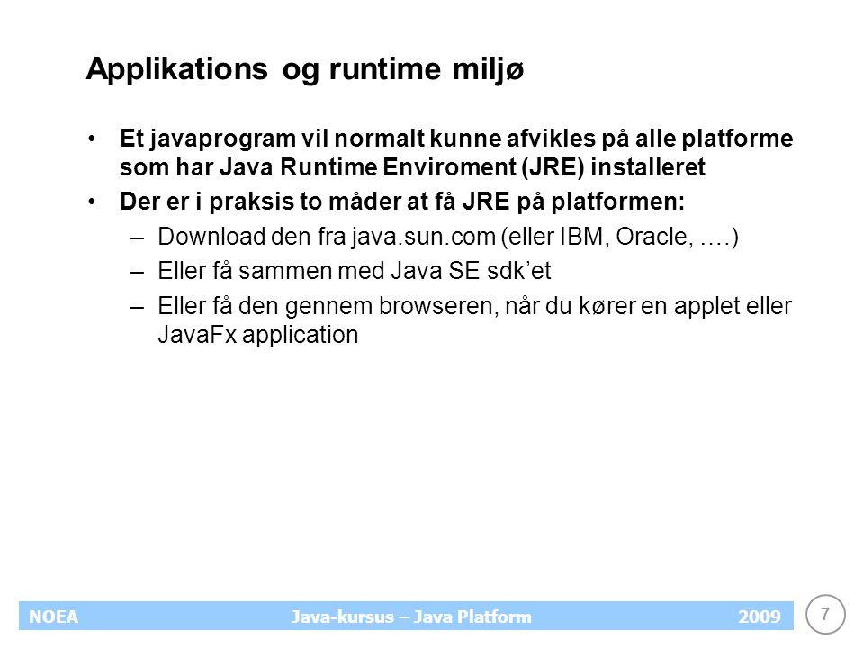 7 NOEA2009Java-kursus – Java Platform Applikations og runtime miljø Et javaprogram vil normalt kunne afvikles på alle platforme som har Java Runtime Enviroment (JRE) installeret Der er i praksis to måder at få JRE på platformen: –Download den fra java.sun.com (eller IBM, Oracle, ….) –Eller få sammen med Java SE sdk'et –Eller få den gennem browseren, når du kører en applet eller JavaFx application
