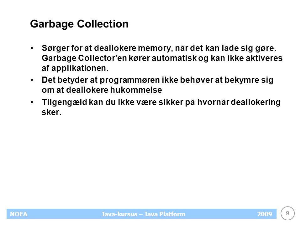 9 NOEA2009Java-kursus – Java Platform Garbage Collection Sørger for at deallokere memory, når det kan lade sig gøre.
