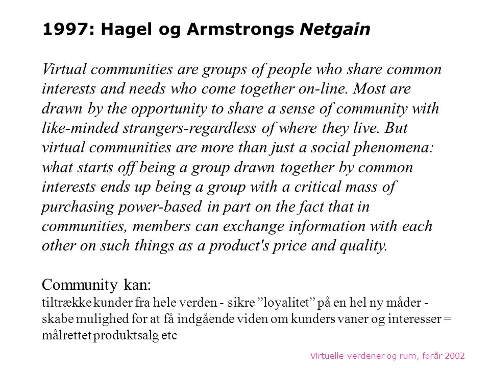 Virtuelle verdener og rum, forår 2002 1997: Hagel og Armstrongs Netgain Virtual communities are groups of people who share common interests and needs who come together on-line.
