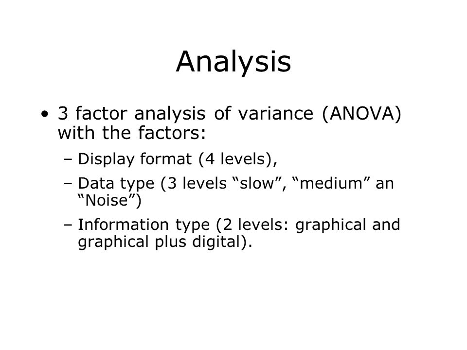 Analysis 3 factor analysis of variance (ANOVA) with the factors: –Display format (4 levels), –Data type (3 levels slow , medium an Noise ) –Information type (2 levels: graphical and graphical plus digital).