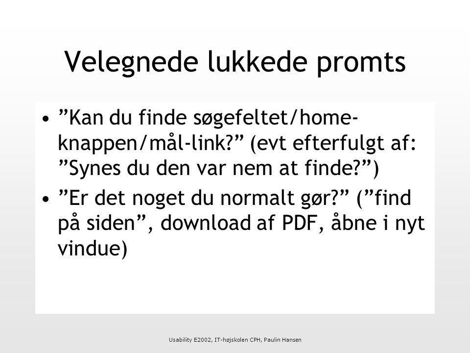 Usability E2002, IT-højskolen CPH, Paulin Hansen Velegnede lukkede promts Kan du finde søgefeltet/home- knappen/mål-link (evt efterfulgt af: Synes du den var nem at finde ) Er det noget du normalt gør ( find på siden , download af PDF, åbne i nyt vindue)