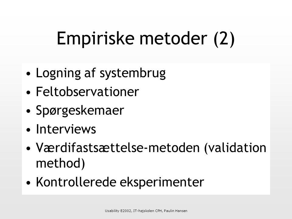 Usability E2002, IT-højskolen CPH, Paulin Hansen Empiriske metoder (2) Logning af systembrug Feltobservationer Spørgeskemaer Interviews Værdifastsættelse-metoden (validation method) Kontrollerede eksperimenter