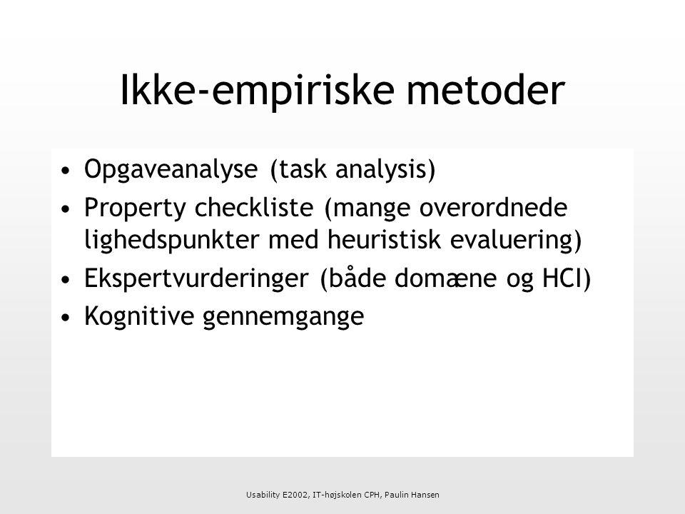 Usability E2002, IT-højskolen CPH, Paulin Hansen Ikke-empiriske metoder Opgaveanalyse (task analysis) Property checkliste (mange overordnede lighedspunkter med heuristisk evaluering) Ekspertvurderinger (både domæne og HCI) Kognitive gennemgange