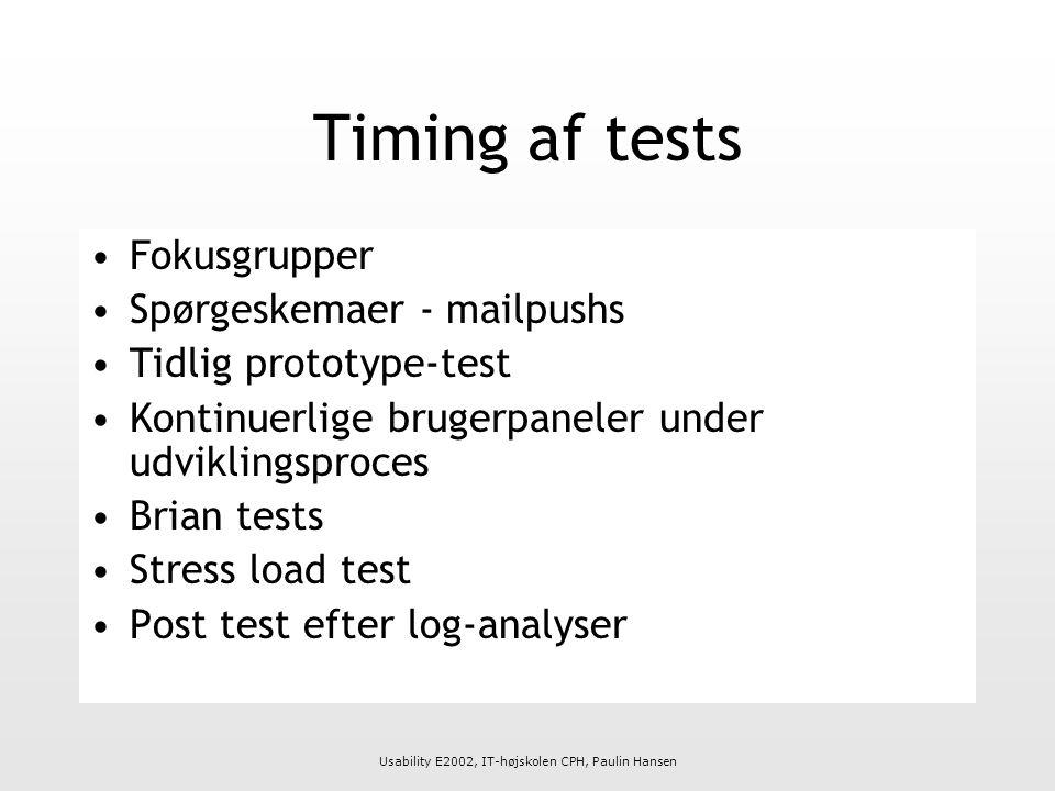 Usability E2002, IT-højskolen CPH, Paulin Hansen Timing af tests Fokusgrupper Spørgeskemaer - mailpushs Tidlig prototype-test Kontinuerlige brugerpaneler under udviklingsproces Brian tests Stress load test Post test efter log-analyser