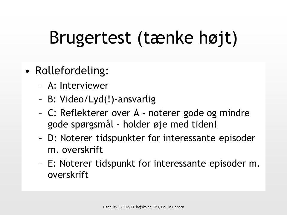Usability E2002, IT-højskolen CPH, Paulin Hansen Brugertest (tænke højt) Rollefordeling: –A: Interviewer –B: Video/Lyd(!)-ansvarlig –C: Reflekterer over A - noterer gode og mindre gode spørgsmål - holder øje med tiden.