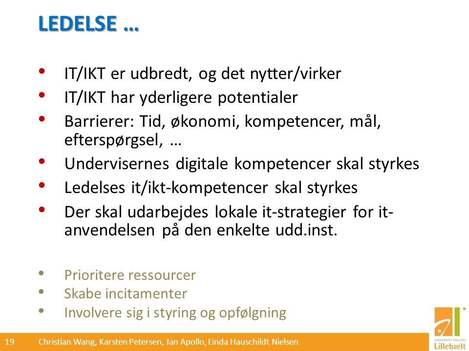 19 Christian Wang, Karsten Petersen, Jan Apollo, Linda Hauschildt Nielsen LEDELSE … IT/IKT er udbredt, og det nytter/virker IT/IKT har yderligere potentialer Barrierer: Tid, økonomi, kompetencer, mål, efterspørgsel, … Undervisernes digitale kompetencer skal styrkes Ledelses it/ikt-kompetencer skal styrkes Der skal udarbejdes lokale it-strategier for it- anvendelsen på den enkelte udd.inst.