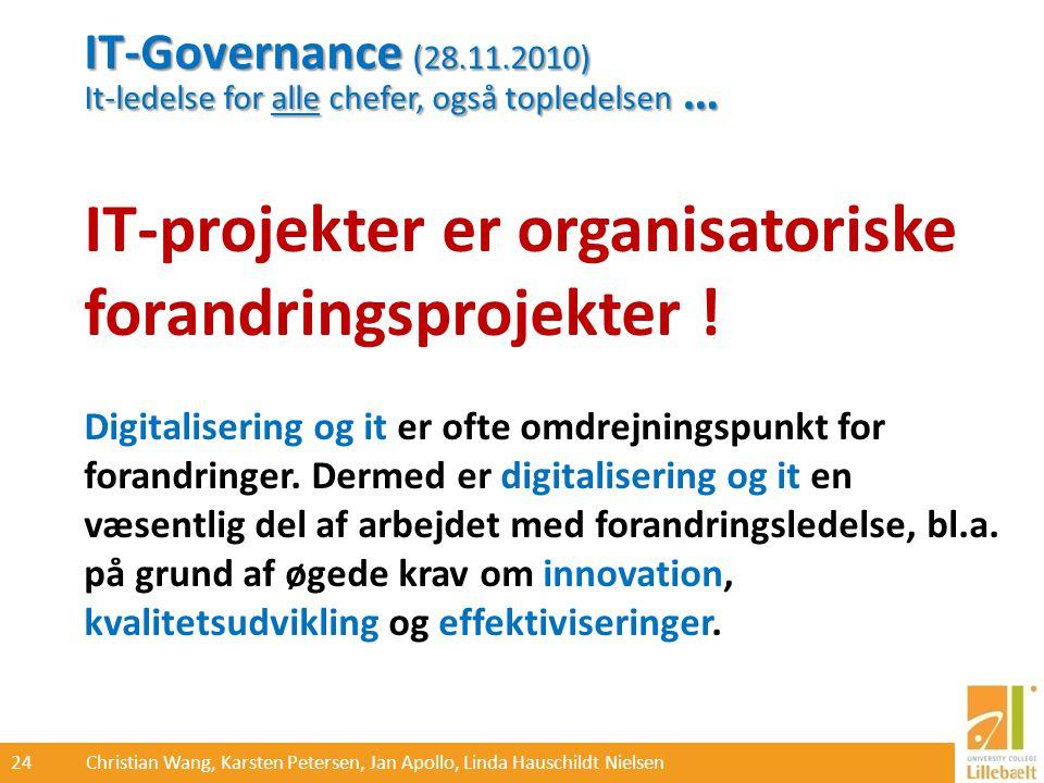 24 Christian Wang, Karsten Petersen, Jan Apollo, Linda Hauschildt Nielsen IT-Governance (28.11.2010) It-ledelse for alle chefer, også topledelsen … IT-projekter er organisatoriske forandringsprojekter .