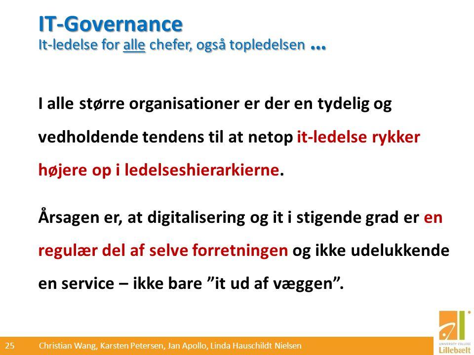25 Christian Wang, Karsten Petersen, Jan Apollo, Linda Hauschildt Nielsen IT-Governance It-ledelse for alle chefer, også topledelsen … I alle større organisationer er der en tydelig og vedholdende tendens til at netop it-ledelse rykker højere op i ledelseshierarkierne.