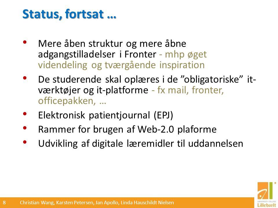 8 Christian Wang, Karsten Petersen, Jan Apollo, Linda Hauschildt Nielsen Status, fortsat … Mere åben struktur og mere åbne adgangstilladelser i Fronter - mhp øget videndeling og tværgående inspiration De studerende skal oplæres i de obligatoriske it- værktøjer og it-platforme - fx mail, fronter, officepakken, … Elektronisk patientjournal (EPJ) Rammer for brugen af Web-2.0 plaforme Udvikling af digitale læremidler til uddannelsen