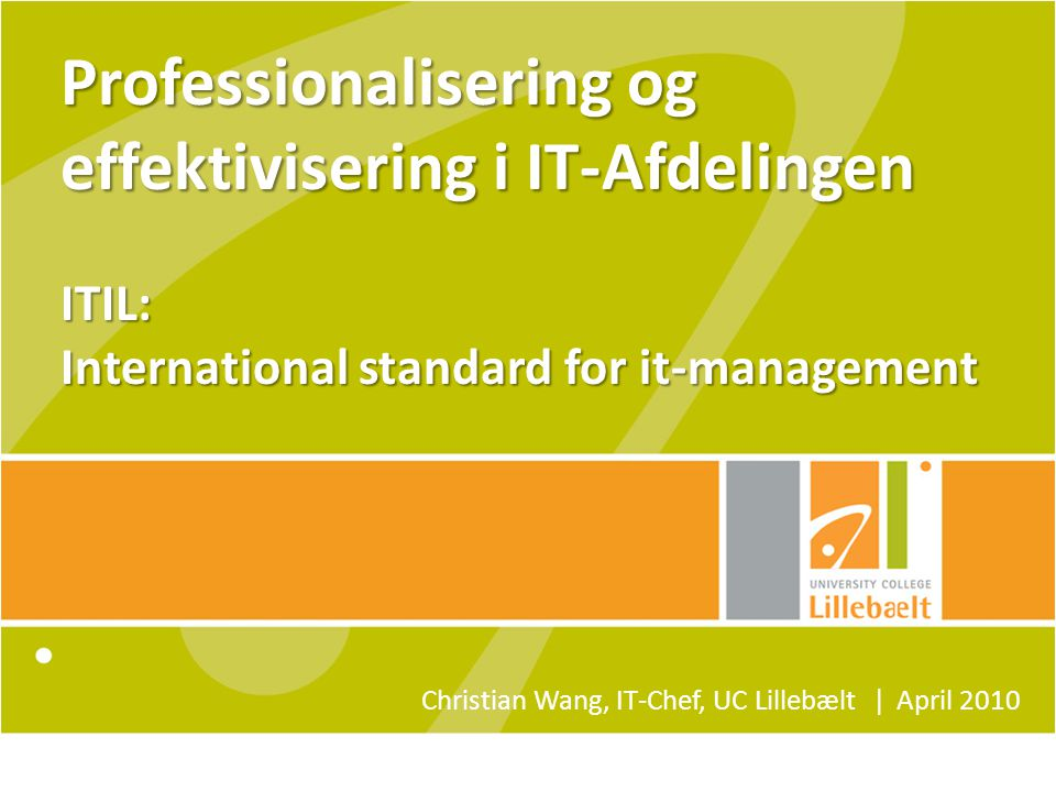 Professionalisering og effektivisering i IT-Afdelingen ITIL: International standard for it-management Christian Wang, IT-Chef, UC Lillebælt ǀ April 2010