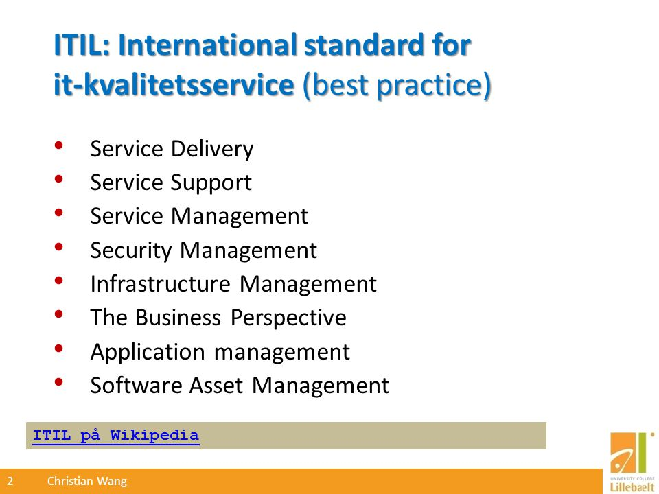 2 Christian Wang ITIL: International standard for it-kvalitetsservice (best practice) Service Delivery Service Support Service Management Security Management Infrastructure Management The Business Perspective Application management Software Asset Management ITIL på Wikipedia