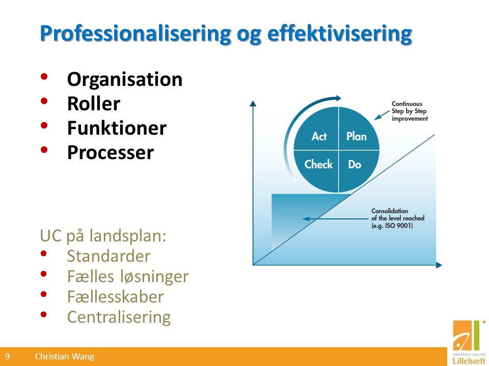 9 Christian Wang Professionalisering og effektivisering Organisation Roller Funktioner Processer UC på landsplan: Standarder Fælles løsninger Fællesskaber Centralisering
