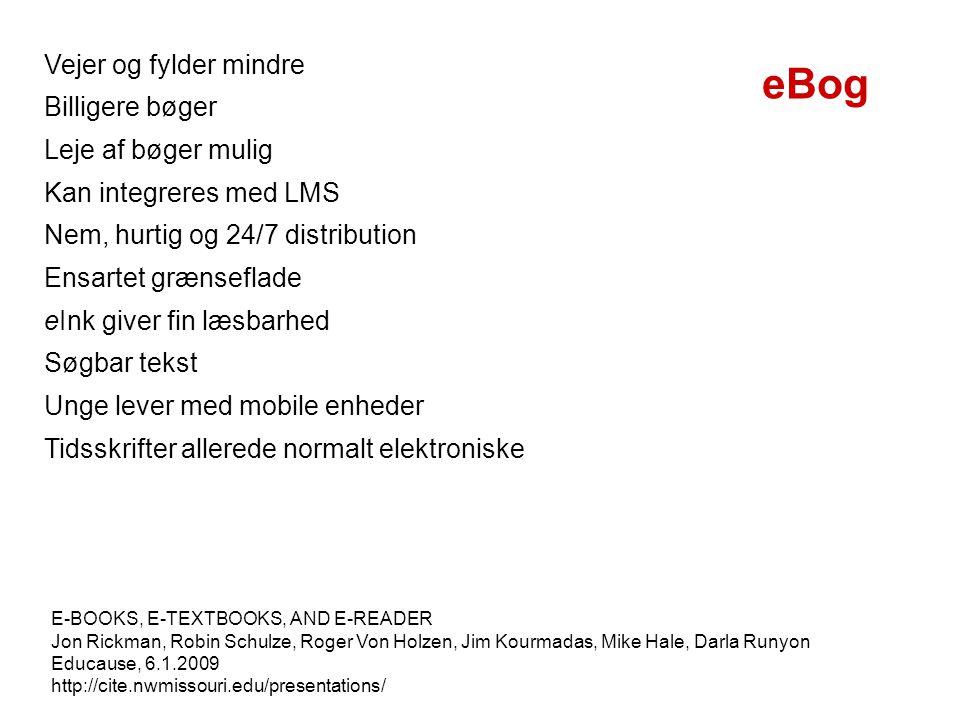 Vejer og fylder mindre Billigere bøger Leje af bøger mulig Kan integreres med LMS Nem, hurtig og 24/7 distribution Ensartet grænseflade eInk giver fin læsbarhed Søgbar tekst Unge lever med mobile enheder Tidsskrifter allerede normalt elektroniske E-BOOKS, E-TEXTBOOKS, AND E-READER Jon Rickman, Robin Schulze, Roger Von Holzen, Jim Kourmadas, Mike Hale, Darla Runyon Educause, 6.1.2009 http://cite.nwmissouri.edu/presentations/ eBog