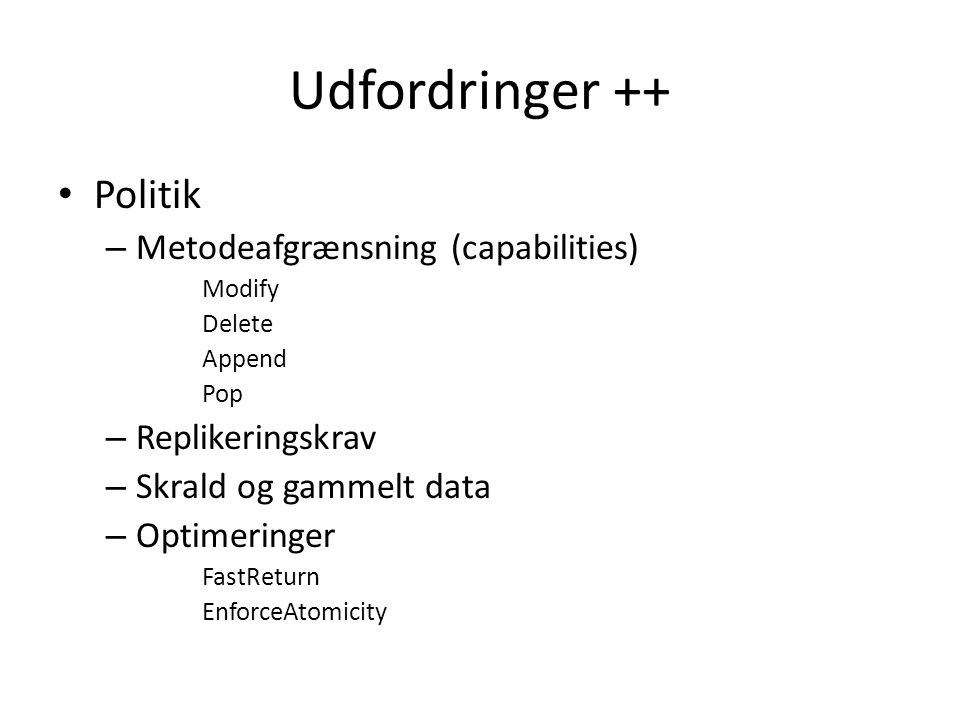 Udfordringer ++ Politik – Metodeafgrænsning (capabilities) Modify Delete Append Pop – Replikeringskrav – Skrald og gammelt data – Optimeringer FastReturn EnforceAtomicity