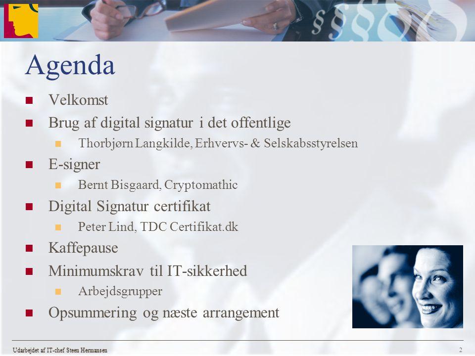 Udarbejdet af IT-chef Steen Hermansen 2 Agenda Velkomst Brug af digital signatur i det offentlige Thorbjørn Langkilde, Erhvervs- & Selskabsstyrelsen E-signer Bernt Bisgaard, Cryptomathic Digital Signatur certifikat Peter Lind, TDC Certifikat.dk Kaffepause Minimumskrav til IT-sikkerhed Arbejdsgrupper Opsummering og næste arrangement Udarbejdet af IT-chef Steen Hermansen
