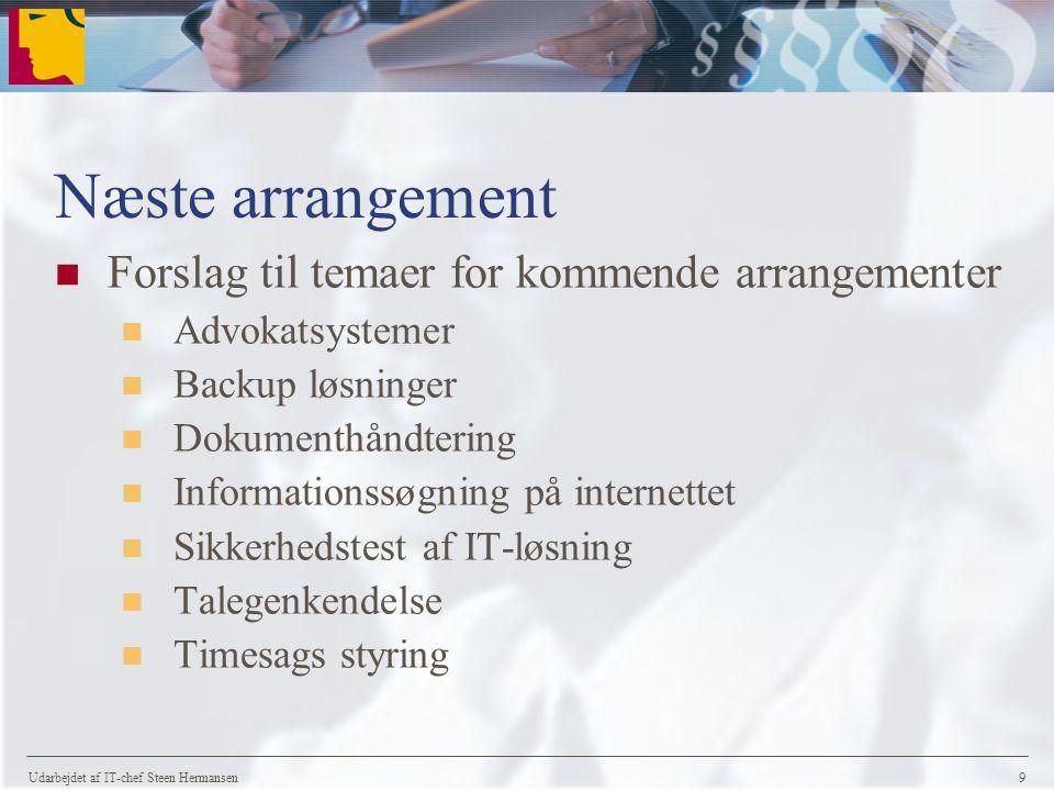 Udarbejdet af IT-chef Steen Hermansen 9 Næste arrangement Forslag til temaer for kommende arrangementer Advokatsystemer Backup løsninger Dokumenthåndtering Informationssøgning på internettet Sikkerhedstest af IT-løsning Talegenkendelse Timesags styring