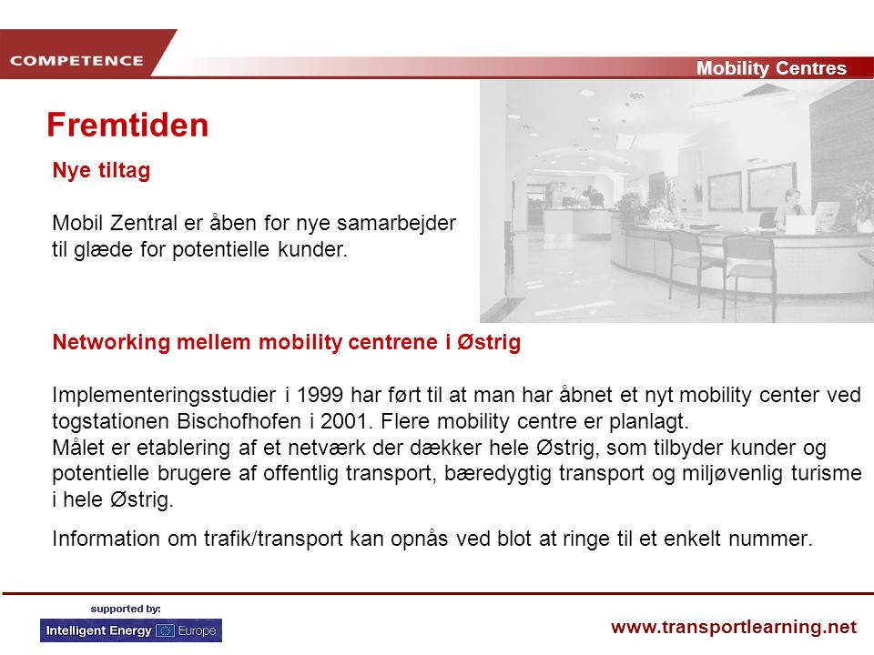 Mobility Centres www.transportlearning.net Fremtiden Networking mellem mobility centrene i Østrig Implementeringsstudier i 1999 har ført til at man har åbnet et nyt mobility center ved togstationen Bischofhofen i 2001.