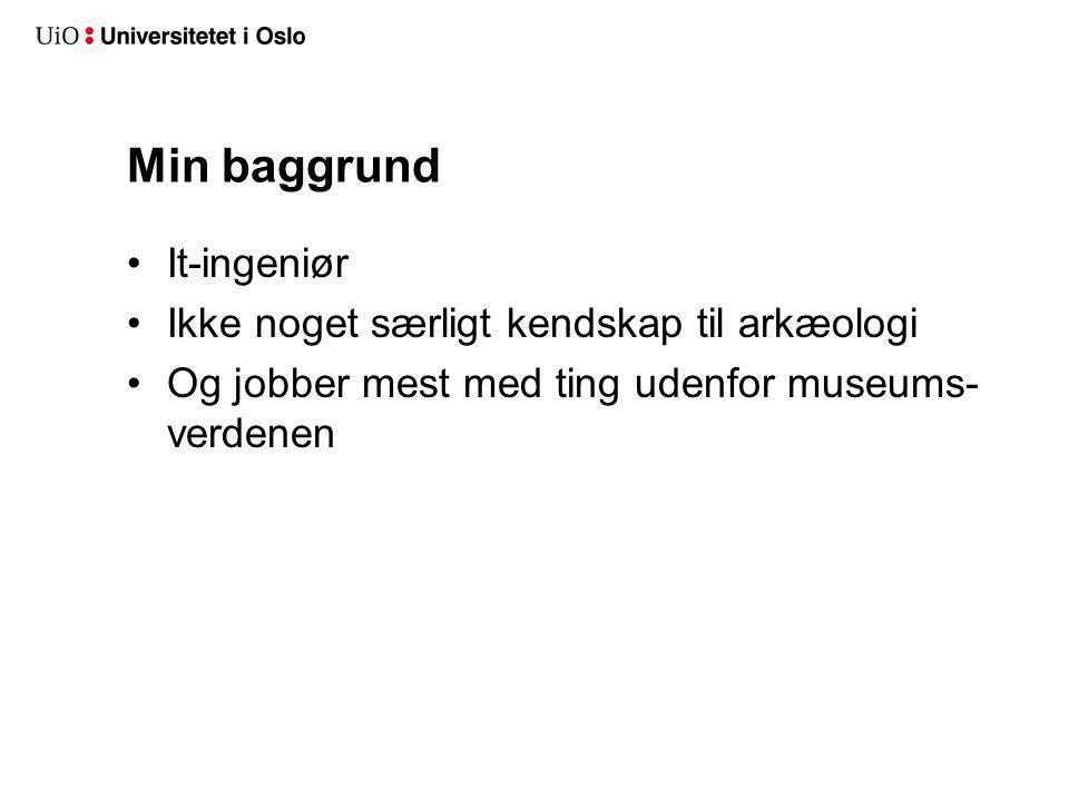 Min baggrund It-ingeniør Ikke noget særligt kendskap til arkæologi Og jobber mest med ting udenfor museums- verdenen